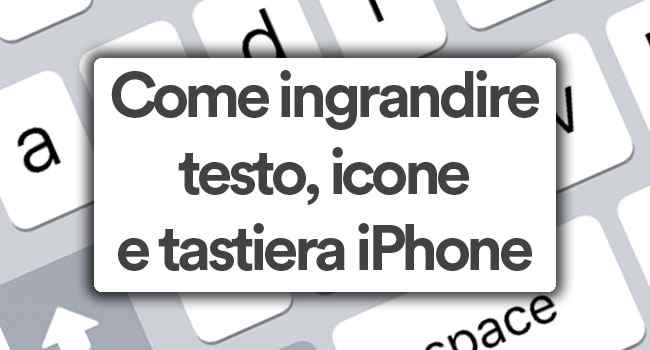come ingrandire testo, icone e tastiera iphone